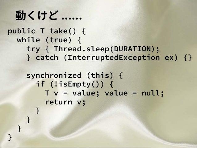 動くけど ...... public T take() { while (true) { try { Thread.sleep(DURATION); } catch (InterruptedException ex) {} synchroniz...