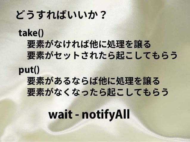 どうすればいいか? 要素がなければ他に処理を譲る take() 要素がセットされたら起こしてもらう 要素があるならば他に処理を譲る put() 要素がなくなったら起こしてもらう wait - notifyAll