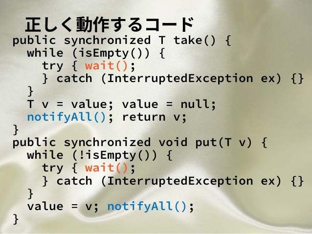 正しく動作するコード public synchronized T take() { while (isEmpty()) { try { wait(); } catch (InterruptedException ex) {} } T v = v...