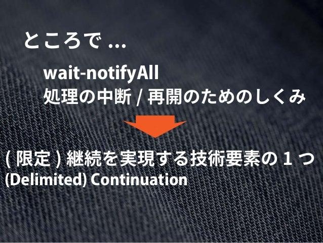 ところで ... 処理の中断 / 再開のためのしくみ wait-notifyAll ( 限定 ) 継続を実現する技術要素の 1 つ (Delimited) Continuation