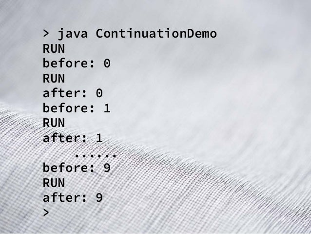 > java ContinuationDemo RUN before: 0 RUN after: 0 before: 1 RUN after: 1 ...... before: 9 RUN after: 9 >