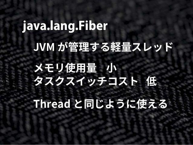 java.lang.Fiber JVM が管理する軽量スレッド メモリ使用量 小 タスクスイッチコスト 低 Thread と同じように使える