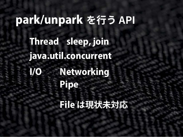 park/unpark を行う API Thread sleep, join java.util.concurrent I/O Networking Pipe File は現状未対応