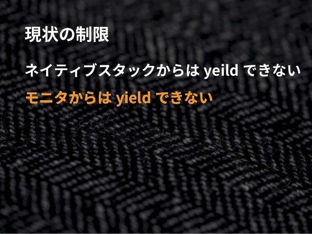 現状の制限 ネイティブスタックからは yeild できない モニタからは yield できないモニタからは yield できない