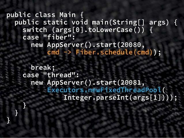 "public class Main { public static void main(String[] args) { switch (args[0].toLowerCase()) { case ""fiber"": new AppServer(..."