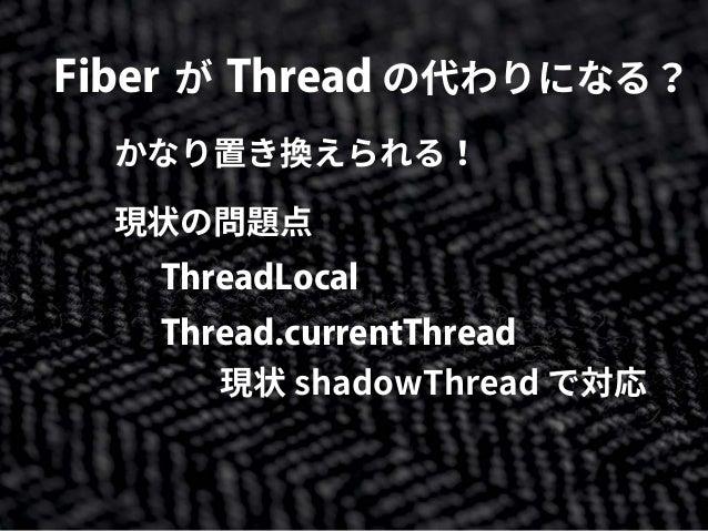 Fiber が Thread の代わりになる? かなり置き換えられる! 現状の問題点 ThreadLocal Thread.currentThread 現状 shadowThread で対応