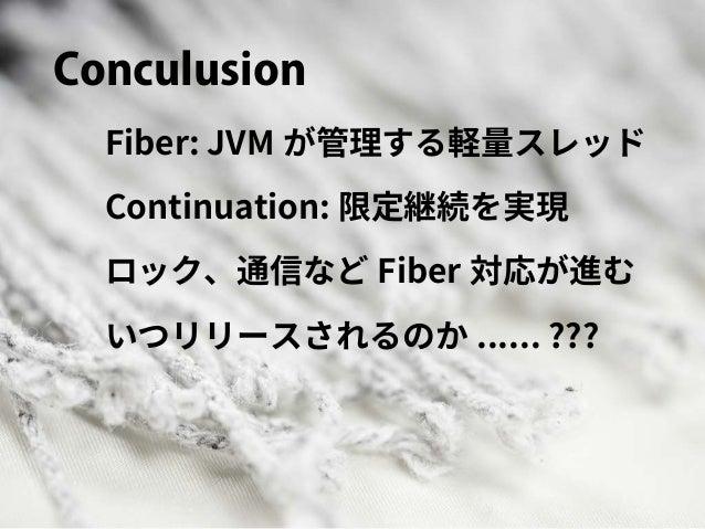 Conculusion Fiber: JVM が管理する軽量スレッド Continuation: 限定継続を実現 ロック、通信など Fiber 対応が進む いつリリースされるのか ...... ???