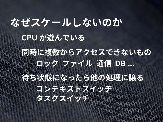なぜスケールしないのか CPU が遊んでいる 同時に複数からアクセスできないもの ロック ファイル 通信 DB ... 待ち状態になったら他の処理に譲る コンテキストスイッチ タスクスイッチ