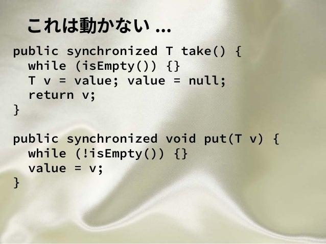 これは動かない ... public synchronized T take() { while (isEmpty()) {} T v = value; value = null; return v; } public synchronized...