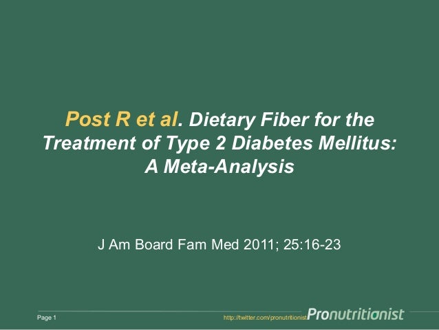 Post R et al. Dietary Fiber for the Treatment of Type 2 Diabetes Mellitus: A Meta-Analysis J Am Board Fam Med 2011; 25:16-...
