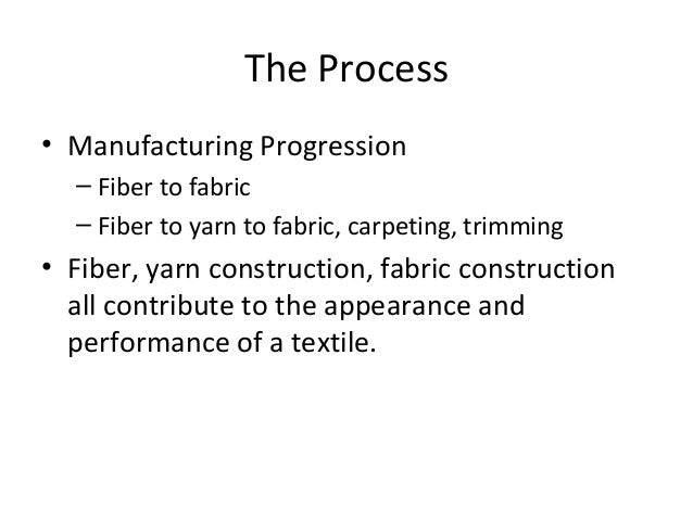 The Process • Manufacturing Progression – Fiber to fabric – Fiber to yarn to fabric, carpeting, trimming • Fiber, yarn con...