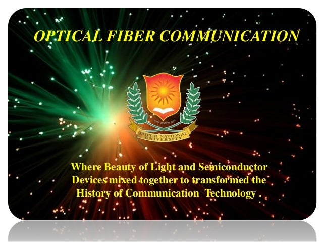 OPTICAL FIBER COMMUNICATION Where Beauty of Light and Semiconductor Devices mixed together to transformed the History of C...