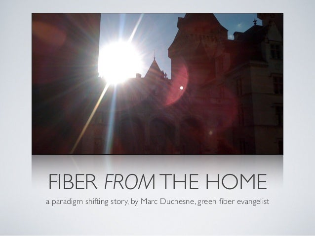FIBER FROMTHE HOME a paradigm shifting story, by Marc Duchesne, green fiber evangelist