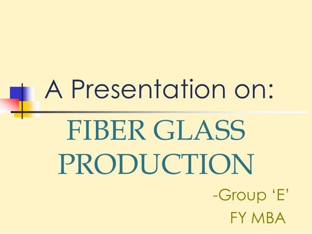 A Presentation on: FIBER GLASS PRODUCTION -Group 'E' FY MBA