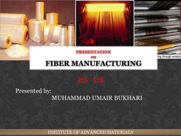 PRESENTATION                       on        FIBER MANUFACTURING                   Presented by:             MUHAMMAD UM...