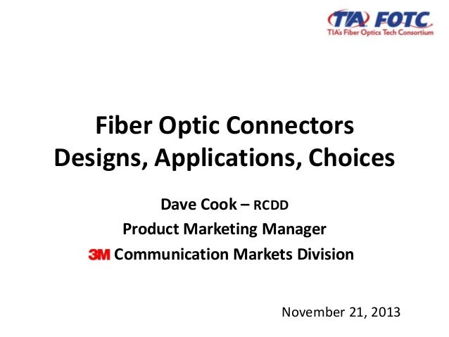 Fiber Optic Connectors Designs, Applications, Choices November 21, 2013 Dave Cook – RCDD Product Marketing Manager Communi...