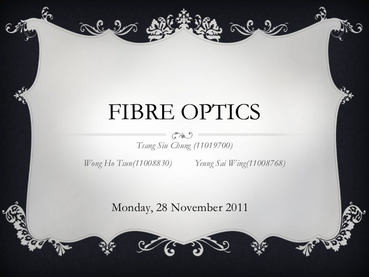 FIBRE OPTICS Tsang Siu Chung (11019700) Wong Ho Tsun(11008830) Yeung Sai Wing(11008768) Monday, 28 November 2011
