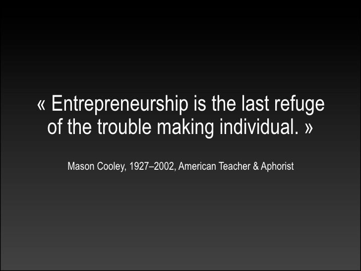 « Entrepreneurship is the last refuge  of the trouble making individual. »     Mason Cooley, 1927–2002, American Teacher &...
