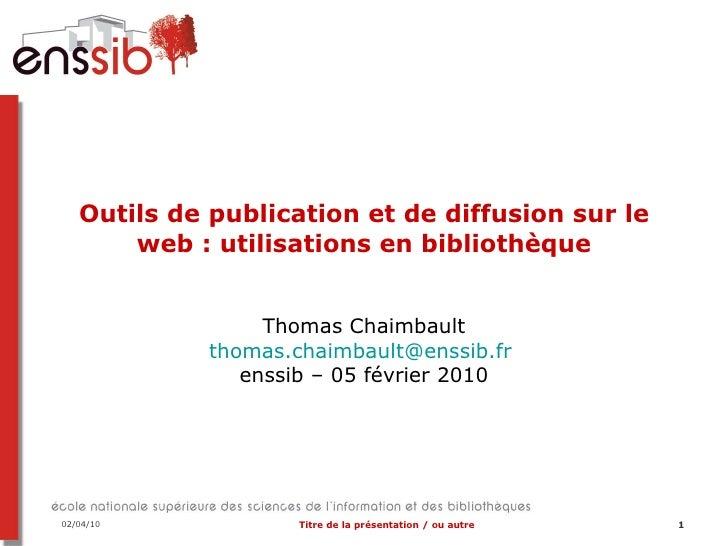 Outils de publication et de diffusion sur le web : utilisations en bibliothèque Thomas Chaimbault [email_address]   enssib...