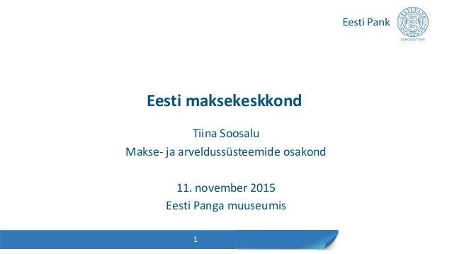 Eesti maksekeskkond Tiina Soosalu Makse- ja arveldussüsteemide osakond 11. november 2015 Eesti Panga muuseumis 1