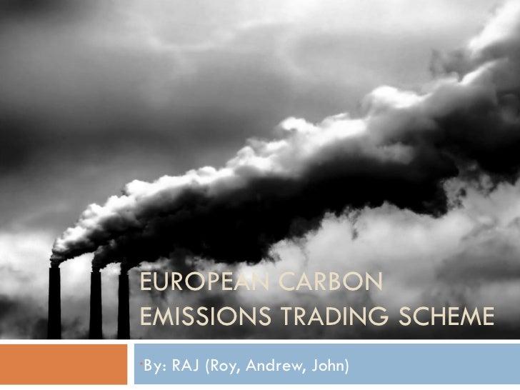 EUROPEAN CARBON EMISSIONS TRADING SCHEME <ul><li>By: RAJ (Roy, Andrew, John) </li></ul>