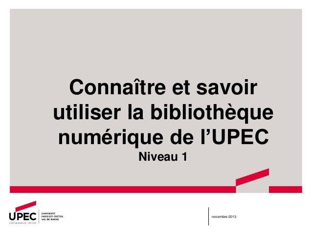 Connaître et savoir utiliser la bibliothèque numérique de l'UPEC Niveau 1  novembre 2013