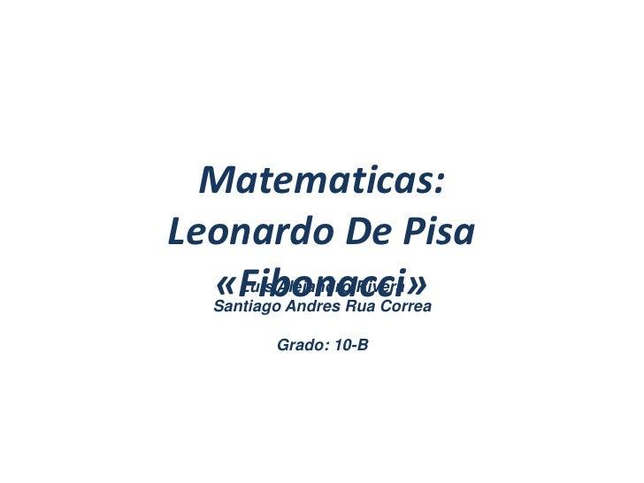 Matematicas:Leonardo De Pisa«Fibonacci»<br />Luis Alejandro RiveraSantiago Andres Rua CorreaGrado: 10-B<br />