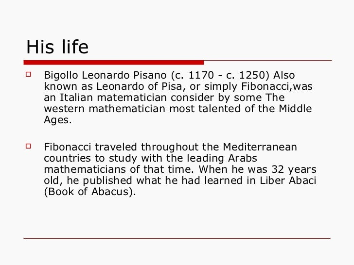 a study of the life of leonardo pisano Leonardo pisano fibonacci, or leonardo of pisa, was a famous mathematician, who introduced the modern numeric system that many nations use nowadays, born and raised in italy.