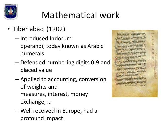 Mathematical work • Liber abaci (1202) – Introduced Indorum operandi, today known as Arabic numerals – Defended numbering ...