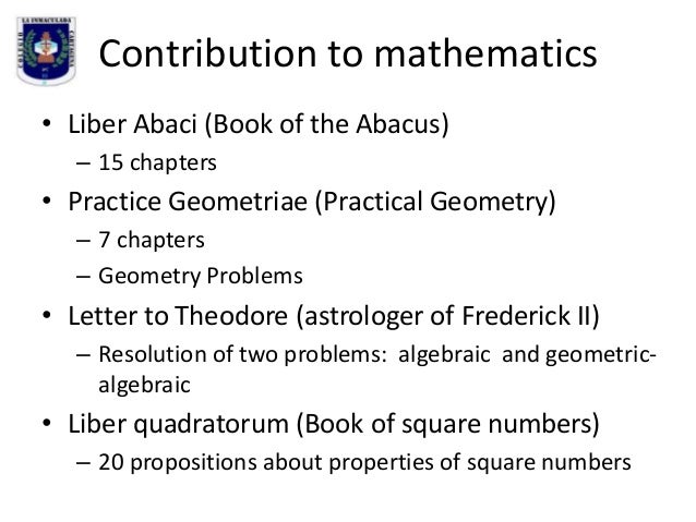 Contribution to mathematics • Liber Abaci (Book of the Abacus) – 15 chapters  • Practice Geometriae (Practical Geometry) –...