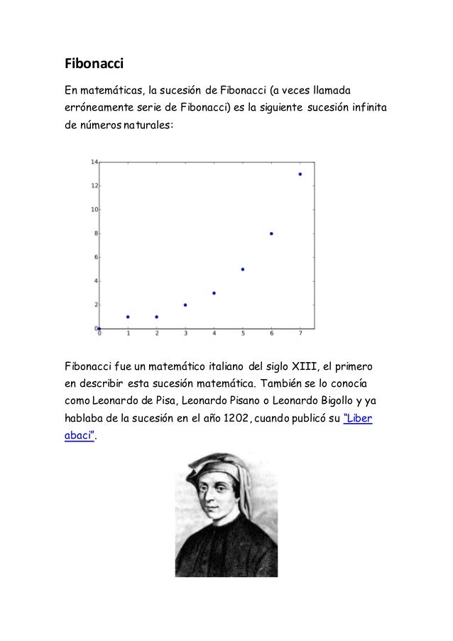 Fibonacci En matemáticas, la sucesión de Fibonacci (a veces llamada erróneamente serie de Fibonacci) es la siguiente suces...