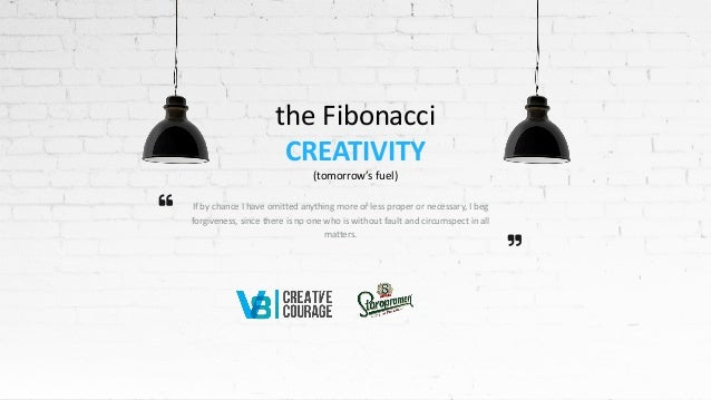 the Fibonacci CREATIVITY (tomorrow's fuel) If by chance I have omitted anything more or less proper or necessary, I beg fo...