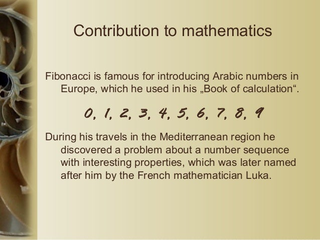 """Contribution to mathematics Fibonacci is famous for introducing Arabic numbers in Europe, which he used in his """"Book of ca..."""