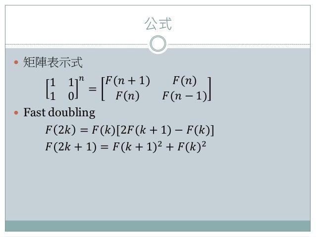 公式  矩陣表示式 1 1 1 0 𝑛 = 𝐹(𝑛 + 1) 𝐹(𝑛) 𝐹 𝑛 𝐹(𝑛 − 1)  Fast doubling 𝐹 2𝑘 = 𝐹(𝑘)[2𝐹(𝑘 + 1) − 𝐹(𝑘)] 𝐹(2𝑘 + 1) = 𝐹(𝑘 + 1)2 + 𝐹(...