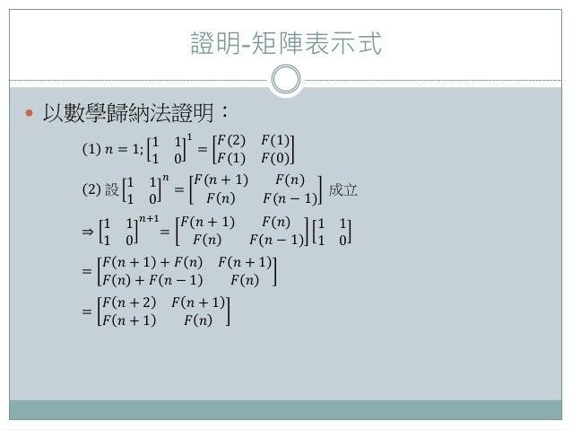 證明-矩陣表示式  以數學歸納法證明: 1 𝑛 = 1; 1 1 1 0 1 = 𝐹(2) 𝐹(1) 𝐹(1) 𝐹(0) 2 設 1 1 1 0 𝑛 = 𝐹(𝑛 + 1) 𝐹(𝑛) 𝐹 𝑛 𝐹(𝑛 − 1) 成立 ⇒ 1 1 1 0 𝑛+1 ...