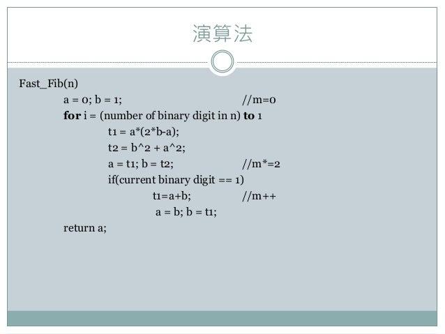 演算法 Fast_Fib(n) a = 0; b = 1; //m=0 for i = (number of binary digit in n) to 1 t1 = a*(2*b-a); t2 = b^2 + a^2; a = t1; b =...