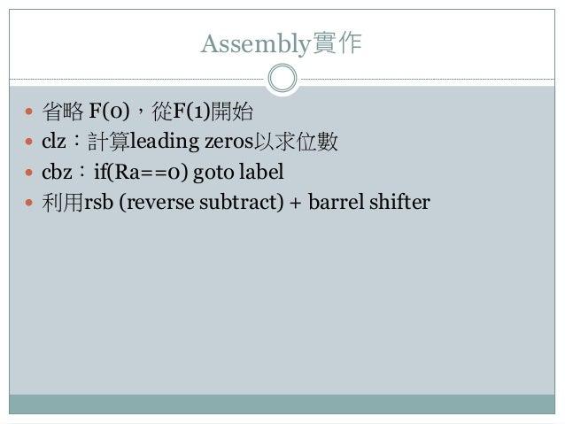 Assembly實作  省略 F(0),從F(1)開始  clz:計算leading zeros以求位數  cbz:if(Ra==0) goto label  利用rsb (reverse subtract) + barrel shif...