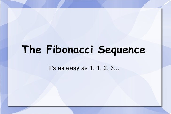 The Fibonacci Sequence It's as easy as 1, 1, 2, 3...