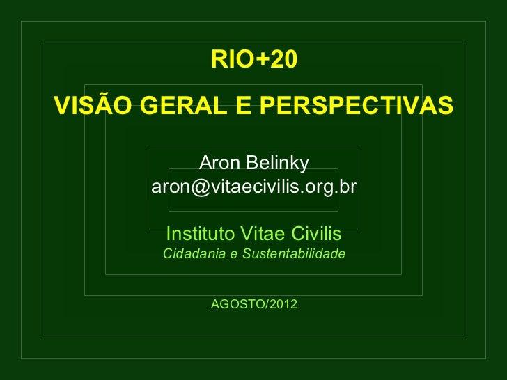 RIO+20VISÃO GERAL E PERSPECTIVAS          Aron Belinky      aron@vitaecivilis.org.br       Instituto Vitae Civilis       C...