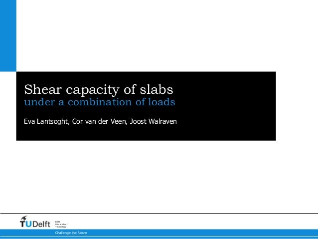 Challenge the futureDelftUniversity ofTechnologyShear capacity of slabsunder a combination of loadsEva Lantsoght, Cor van ...
