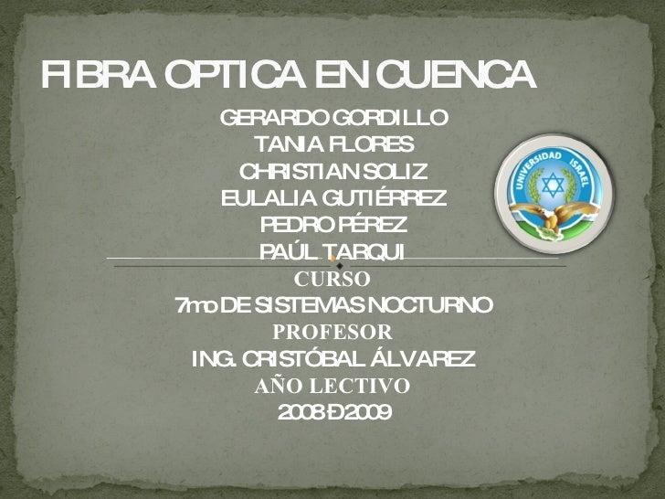 FIBRA OPTICA EN CUENCA <ul><li>GERARDO GORDILLO </li></ul><ul><li>TANIA FLORES </li></ul><ul><li>CHRISTIAN SOLIZ </li></ul...