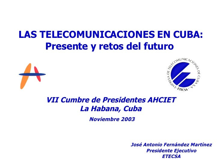 LAS TELECOMUNICACIONES EN CUBA : Presente y retos del futuro VII Cumbre de Presidentes AHCIET La Habana, Cuba Noviembre 20...