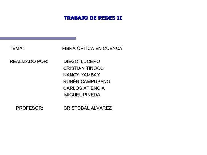 TRABAJO DE REDES II TEMA:  FIBRA ÒPTICA EN CUENCA REALIZADO POR:  DIEGO  LUCERO  CRISTIAN TINOCO NANCY YAMBAY RUBÈN CAMPUS...