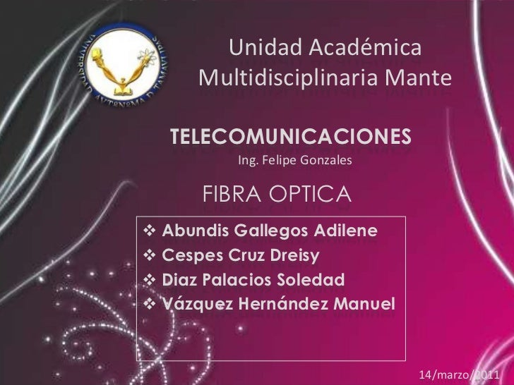 Unidad AcadémicaMultidisciplinaria Mante<br />TELECOMUNICACIONES<br />Ing. Felipe Gonzales <br />FIBRA OPTICA<br /><ul><li...