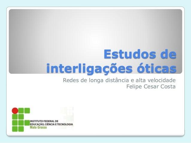 Estudos de interligações óticas Redes de longa distância e alta velocidade Felipe Cesar Costa