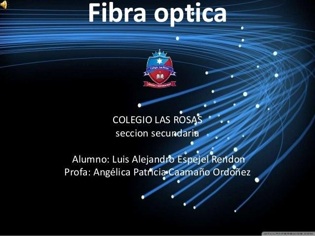 Fibra optica COLEGIO LAS ROSAS seccion secundaria Alumno: Luis Alejandro Espejel Rendon Profa: Angélica Patricia Caamaño O...
