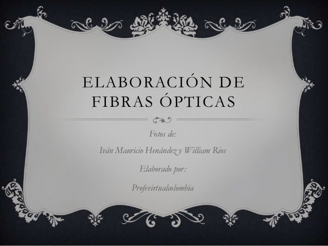 ELABORACIÓN DE FIBRAS ÓPTICAS               Fotos de: Iván Mauricio Henández y William Rios            Elaborado por:     ...