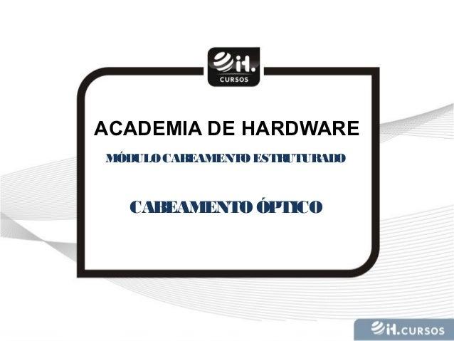 ACADEMIA DE HARDWARE MÓDULOCABEAMENTOESTRUTURADO CABEAMENTOÓPTICO