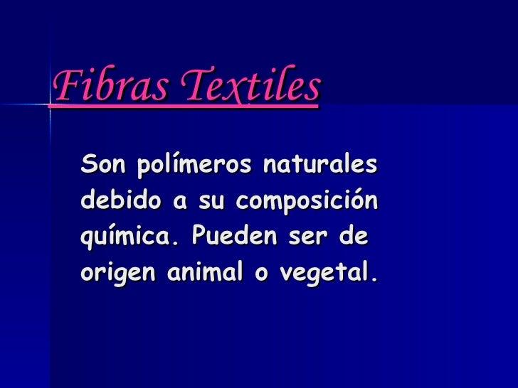 Fibras Textiles   Son polímeros naturales debido a su composición química. Pueden ser de origen animal o vegetal.