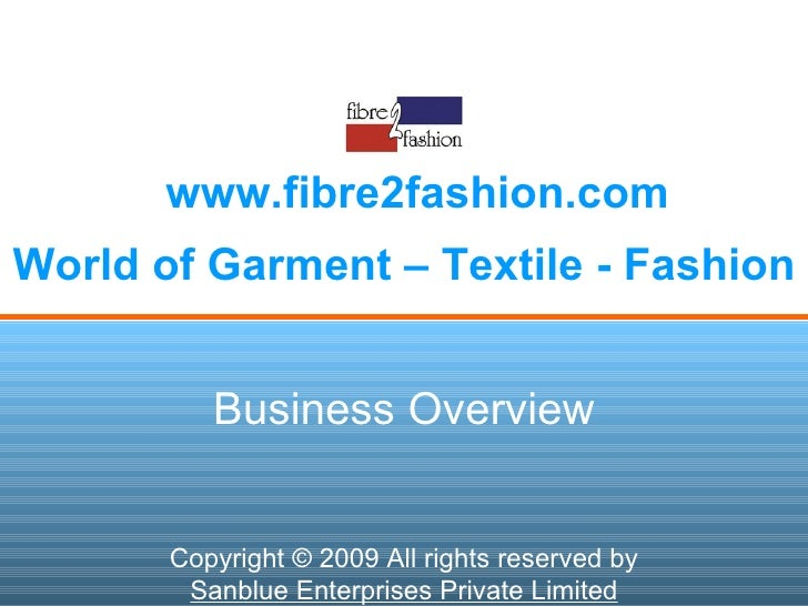 World of Garment – Textile - Fashion www.fibre2fashion.com Business Overview Copyright © 2009 All rights reserved by Sanbl...